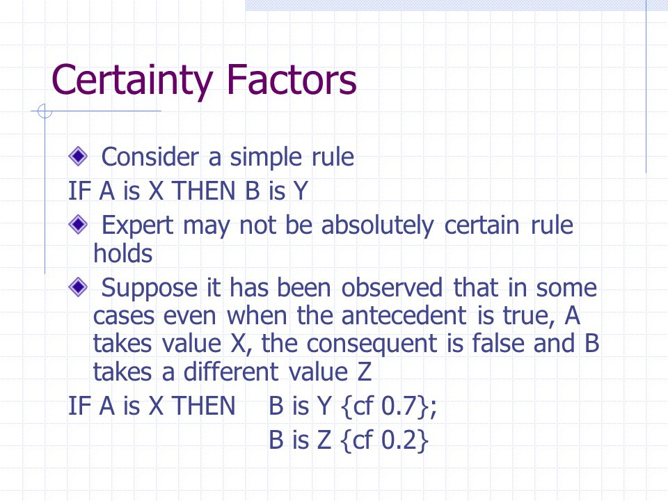 Certainty Factors Consider a simple rule IF A is X THEN B is Y Expert may not be absolutely certain rule holds Suppose it has been observed that in so