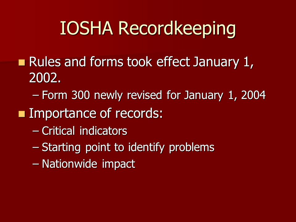 IOSHA Recordkeeping Rules and forms took effect January 1, 2002. Rules and forms took effect January 1, 2002. –Form 300 newly revised for January 1, 2