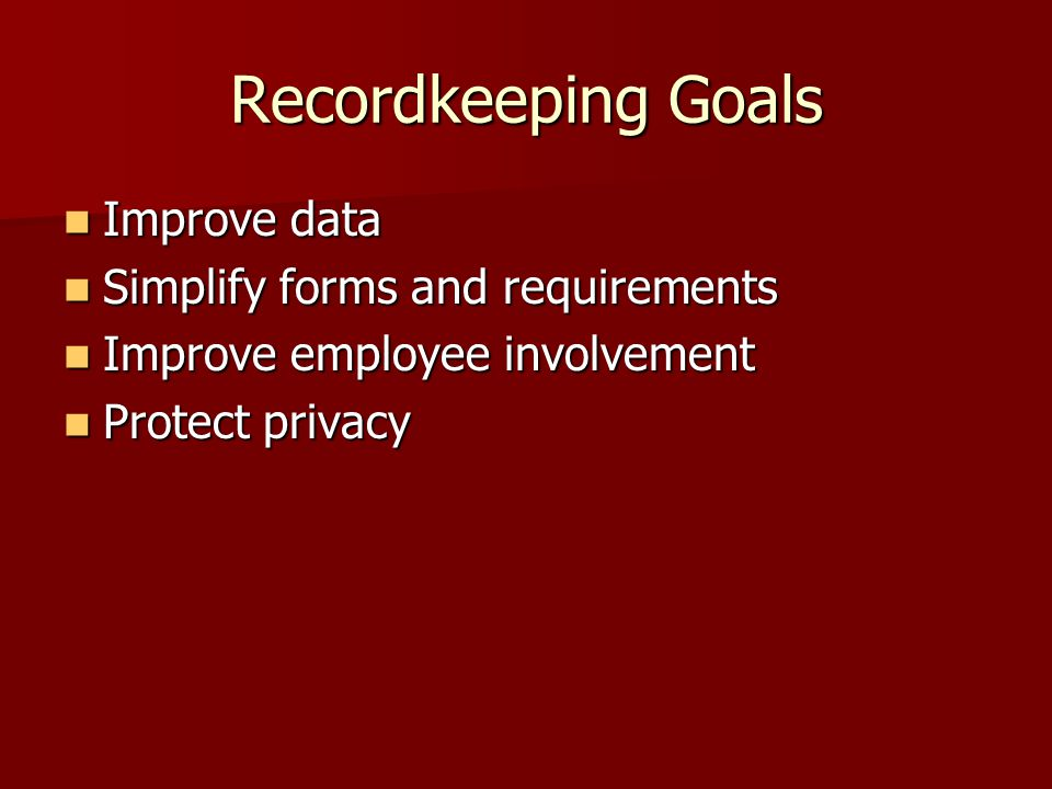 Recordkeeping Goals Improve data Improve data Simplify forms and requirements Simplify forms and requirements Improve employee involvement Improve emp
