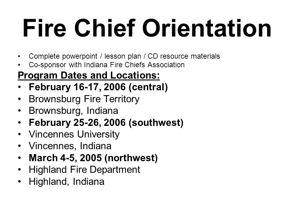 Fire Chief Orientation March 11-12, 2006 (southeast) Greensburg Fire Department Greensburg, Indiana March 18-19, 2006 (northeast) Warsaw Fire Department Warsaw, Indiana March 25-26 (central) Brownsburg Fire Territory Brownsburg, Indiana