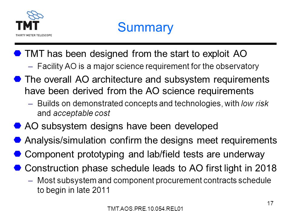 17 Summary TMT has been designed from the start to exploit AO –Facility AO is a major science requirement for the observatory The overall AO architect