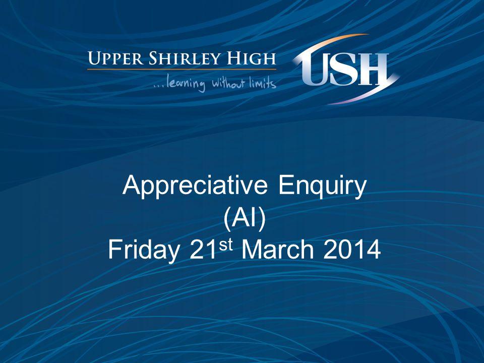 Appreciative Enquiry (AI) Friday 21 st March 2014