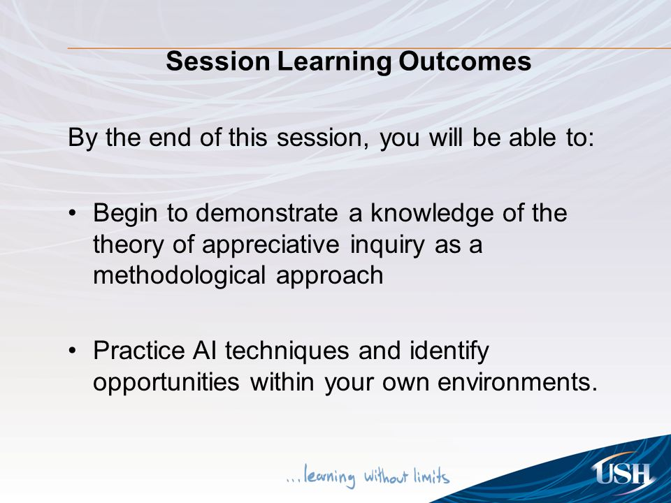 Session Learning Outcomes By the end of this session, you will be able to: Begin to demonstrate a knowledge of the theory of appreciative inquiry as a