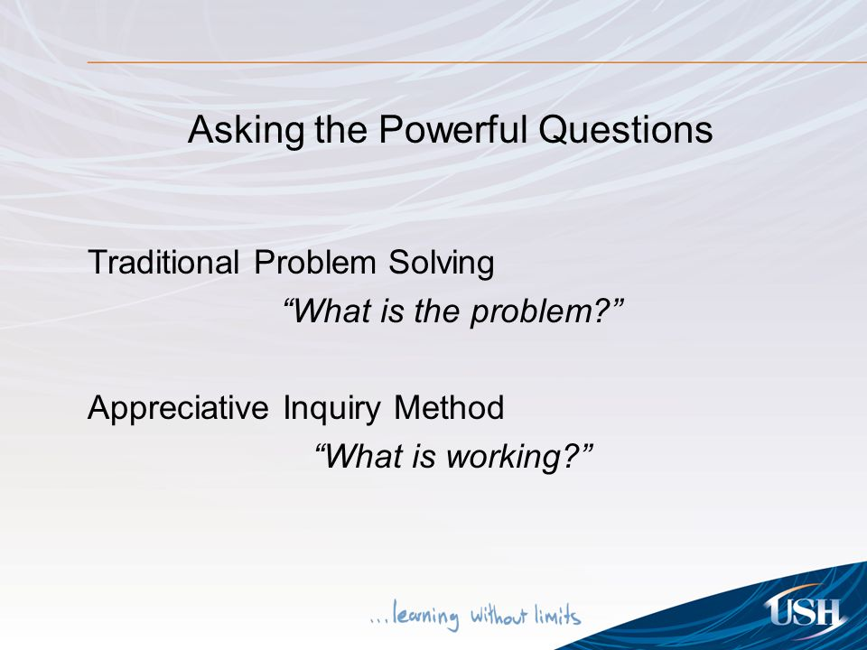 "Asking the Powerful Questions Traditional Problem Solving ""What is the problem?"" Appreciative Inquiry Method ""What is working?"""