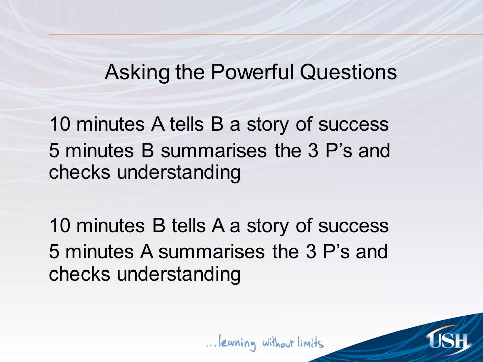 Asking the Powerful Questions 10 minutes A tells B a story of success 5 minutes B summarises the 3 P's and checks understanding 10 minutes B tells A a