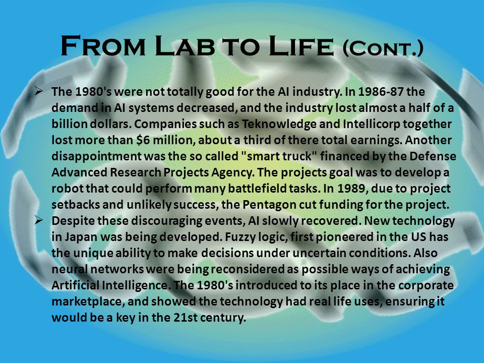 From Lab to Life (Cont.)  The 1980 s were not totally good for the AI industry.