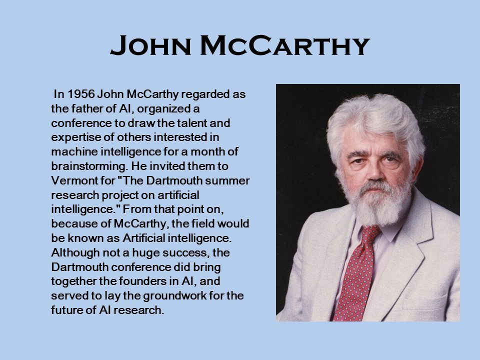 John McCarthy In 1956 John McCarthy regarded as the father of AI, organized a conference to draw the talent and expertise of others interested in machine intelligence for a month of brainstorming.