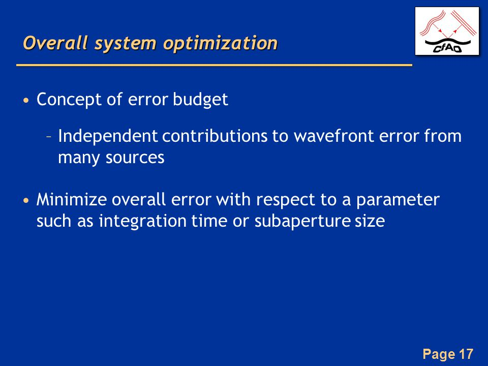 Page 17 Overall system optimization Concept of error budget –Independent contributions to wavefront error from many sources Minimize overall error with respect to a parameter such as integration time or subaperture size