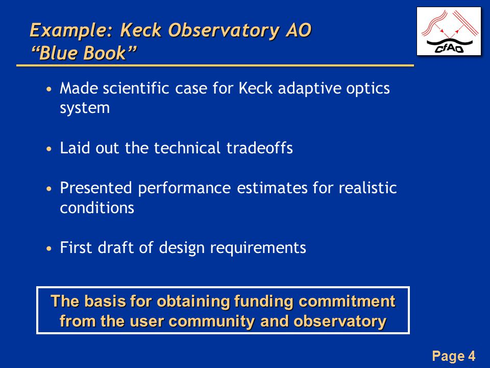 Page 4 Example: Keck Observatory AO Blue Book Made scientific case for Keck adaptive optics system Laid out the technical tradeoffs Presented performance estimates for realistic conditions First draft of design requirements The basis for obtaining funding commitment from the user community and observatory