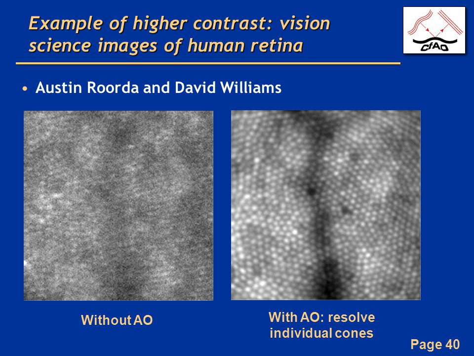 Page 40 Example of higher contrast: vision science images of human retina Austin Roorda and David Williams Without AO With AO: resolve individual cones