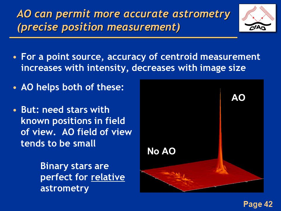 Page 42 AO can permit more accurate astrometry (precise position measurement) For a point source, accuracy of centroid measurement increases with intensity, decreases with image size AO helps both of these: But: need stars with known positions in field of view.