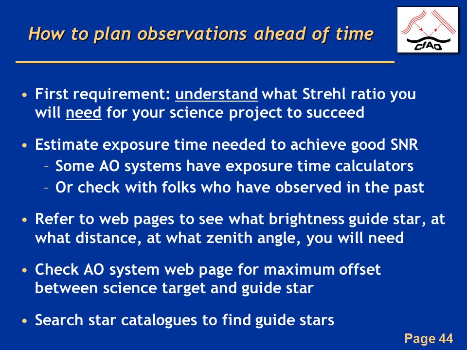 Page 44 How to plan observations ahead of time First requirement: understand what Strehl ratio you will need for your science project to succeed Estimate exposure time needed to achieve good SNR –Some AO systems have exposure time calculators –Or check with folks who have observed in the past Refer to web pages to see what brightness guide star, at what distance, at what zenith angle, you will need Check AO system web page for maximum offset between science target and guide star Search star catalogues to find guide stars