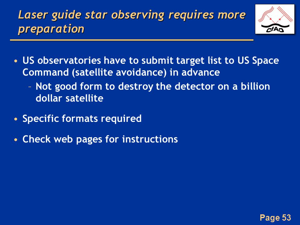 Page 53 Laser guide star observing requires more preparation US observatories have to submit target list to US Space Command (satellite avoidance) in advance –Not good form to destroy the detector on a billion dollar satellite Specific formats required Check web pages for instructions