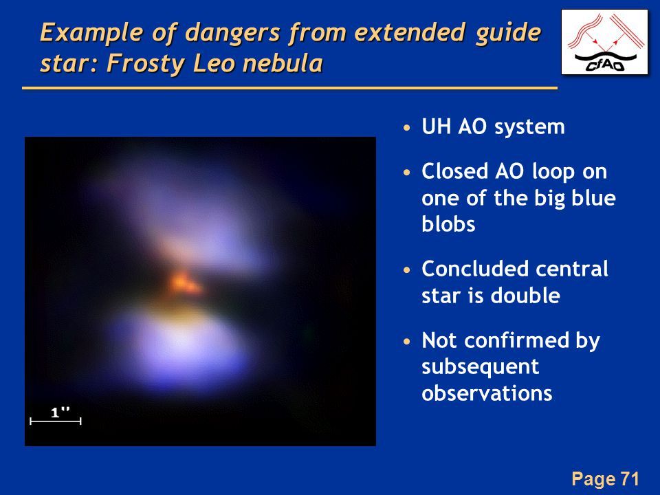 Page 71 Example of dangers from extended guide star: Frosty Leo nebula UH AO system Closed AO loop on one of the big blue blobs Concluded central star is double Not confirmed by subsequent observations
