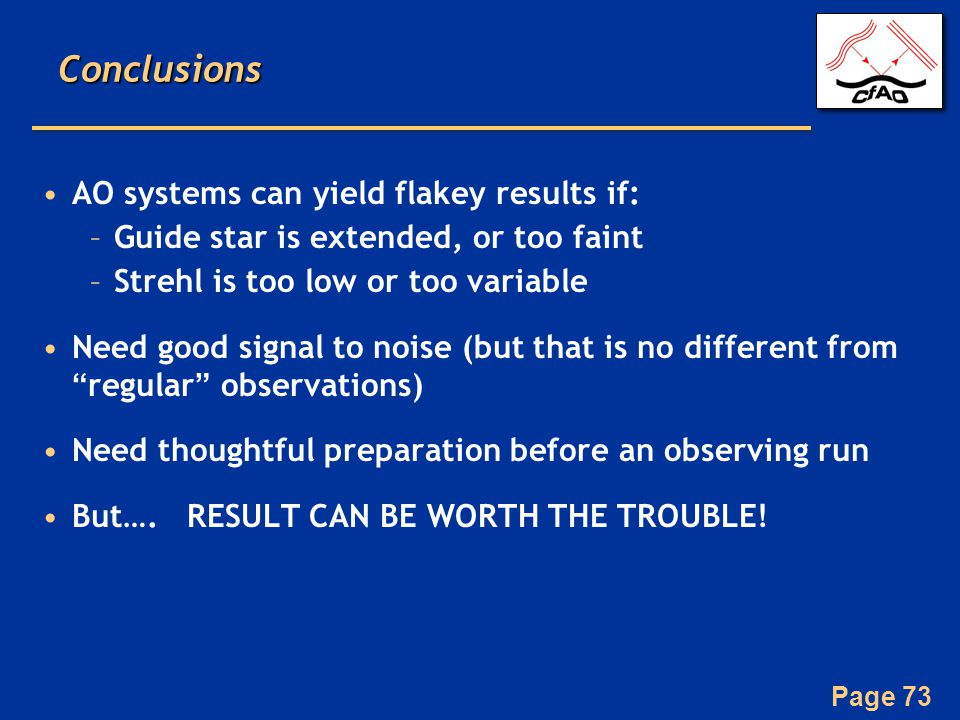 Page 73Conclusions AO systems can yield flakey results if: –Guide star is extended, or too faint –Strehl is too low or too variable Need good signal to noise (but that is no different from regular observations) Need thoughtful preparation before an observing run But….