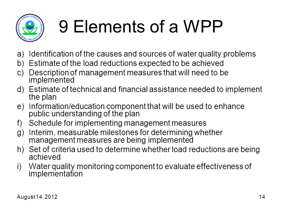 14 9 Elements of a WPP a)Identification of the causes and sources of water quality problems b)Estimate of the load reductions expected to be achieved c)Description of management measures that will need to be implemented d)Estimate of technical and financial assistance needed to implement the plan e)Information/education component that will be used to enhance public understanding of the plan f)Schedule for implementing management measures g)Interim, measurable milestones for determining whether management measures are being implemented h)Set of criteria used to determine whether load reductions are being achieved i)Water quality monitoring component to evaluate effectiveness of implementation