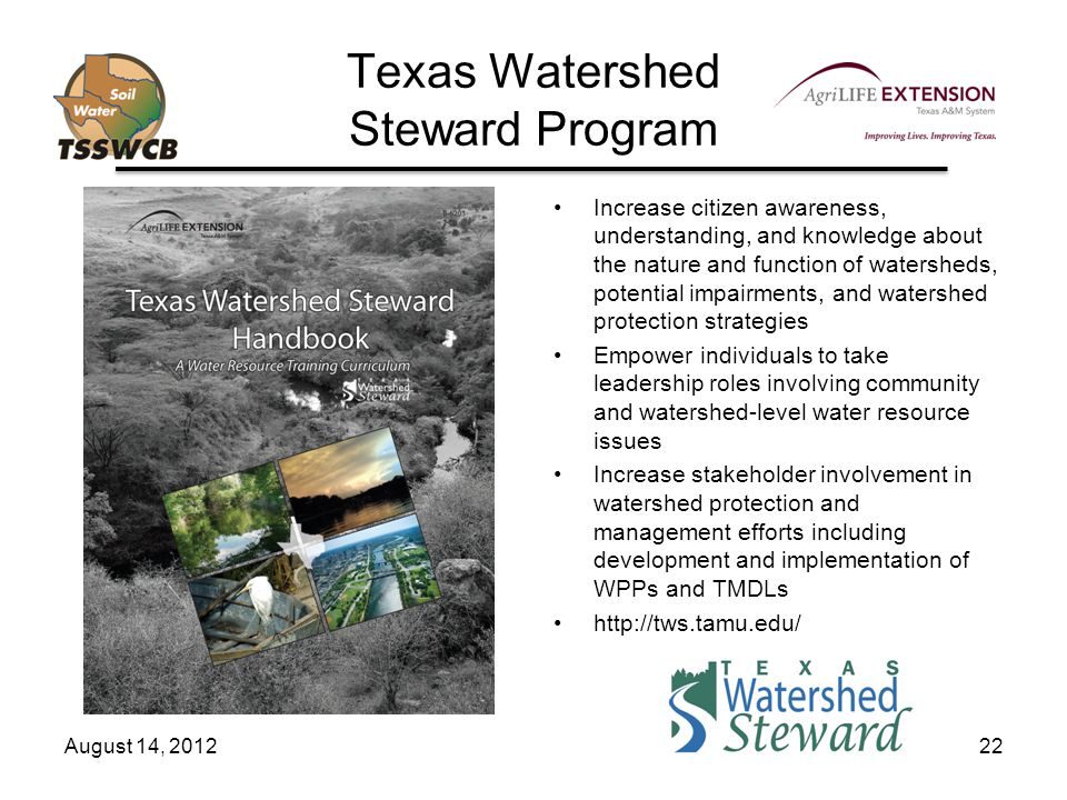Texas Watershed Steward Program Increase citizen awareness, understanding, and knowledge about the nature and function of watersheds, potential impairments, and watershed protection strategies Empower individuals to take leadership roles involving community and watershed-level water resource issues Increase stakeholder involvement in watershed protection and management efforts including development and implementation of WPPs and TMDLs http://tws.tamu.edu/ August 14, 201222