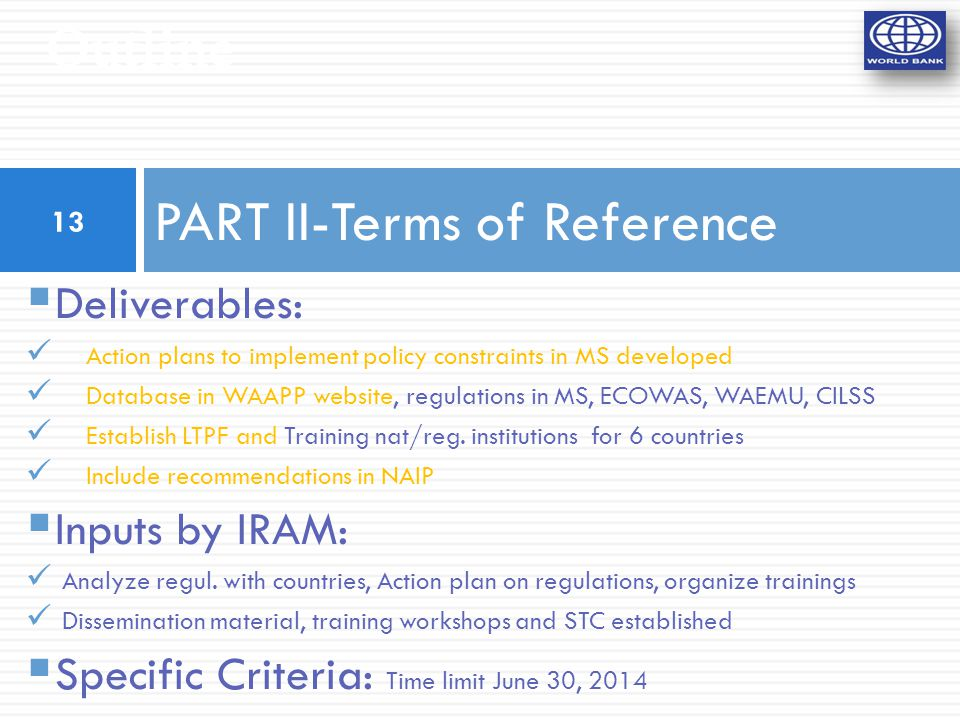 Outline PART II-Terms of Reference  Deliverables: Action plans to implement policy constraints in MS developed Database in WAAPP website, regulations in MS, ECOWAS, WAEMU, CILSS Establish LTPF and Training nat/reg.