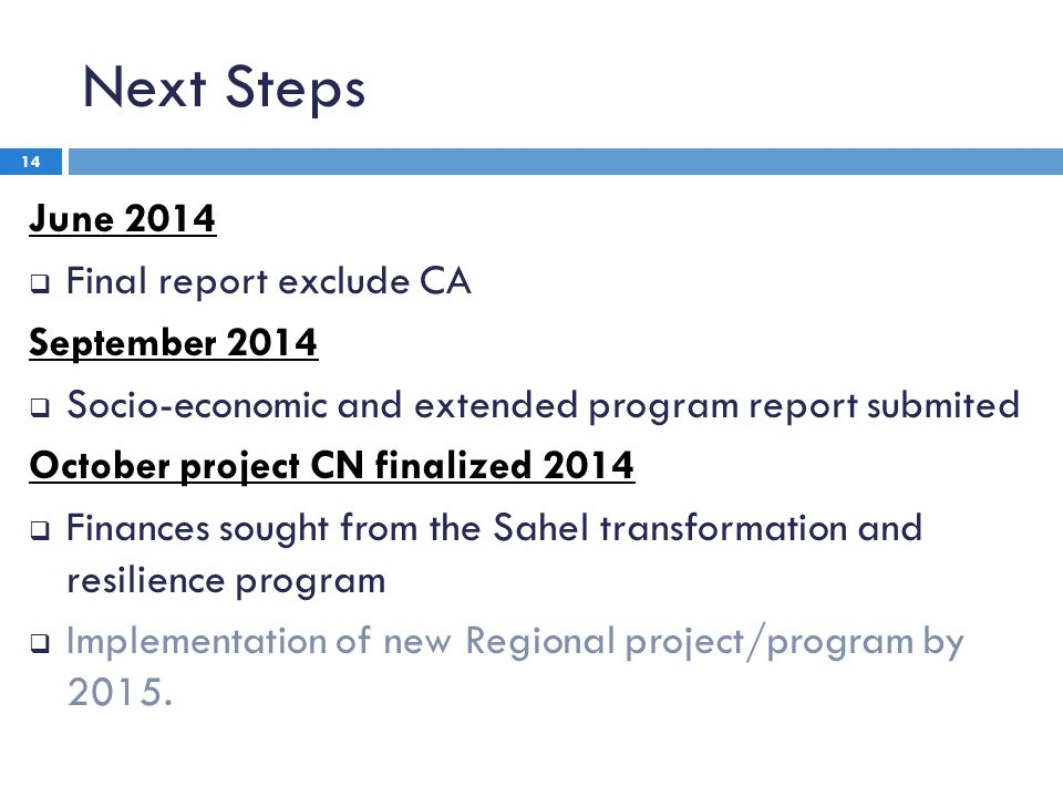 Next Steps June 2014  Final report exclude CA September 2014  Socio-economic and extended program report submited October project CN finalized 2014  Finances sought from the Sahel transformation and resilience program  Implementation of new Regional project/program by 2015.