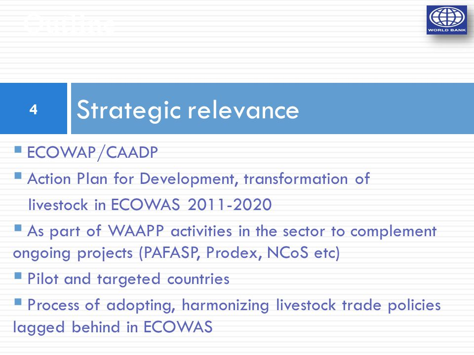 Outline Strategic relevance  ECOWAP/CAADP  Action Plan for Development, transformation of livestock in ECOWAS 2011-2020  As part of WAAPP activities in the sector to complement ongoing projects (PAFASP, Prodex, NCoS etc)  Pilot and targeted countries  Process of adopting, harmonizing livestock trade policies lagged behind in ECOWAS 4