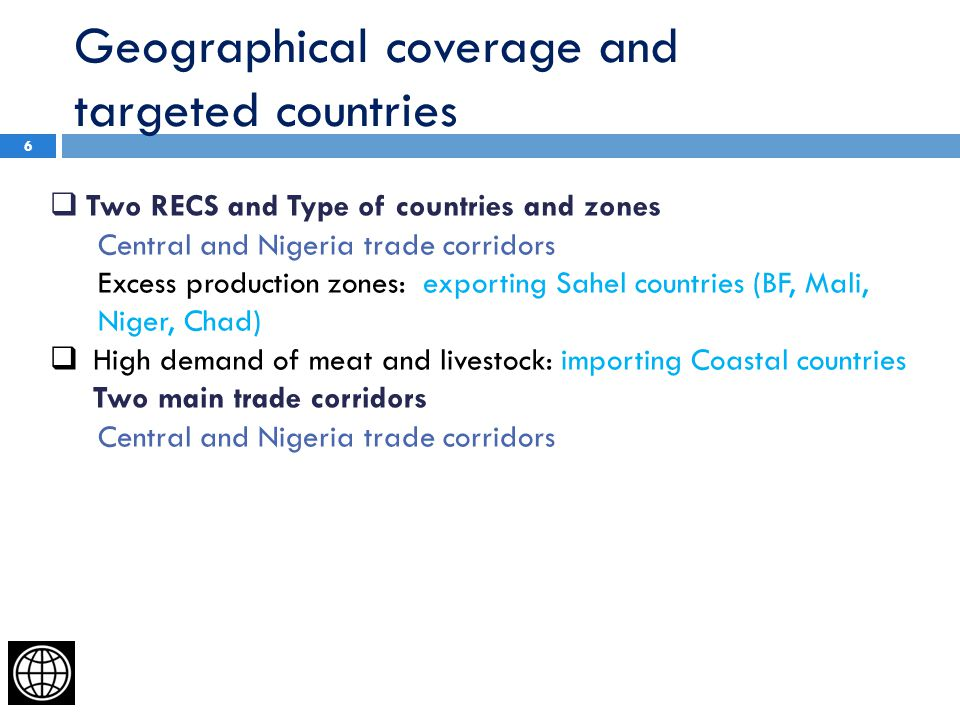Geographical coverage and targeted countries 6  Two RECS and Type of countries and zones Central and Nigeria trade corridors Excess production zones: exporting Sahel countries (BF, Mali, Niger, Chad)  High demand of meat and livestock: importing Coastal countries Two main trade corridors Central and Nigeria trade corridors