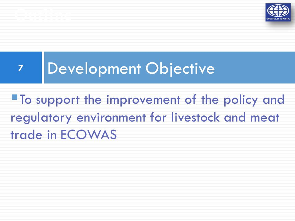 Outline Development Objective  To support the improvement of the policy and regulatory environment for livestock and meat trade in ECOWAS 7