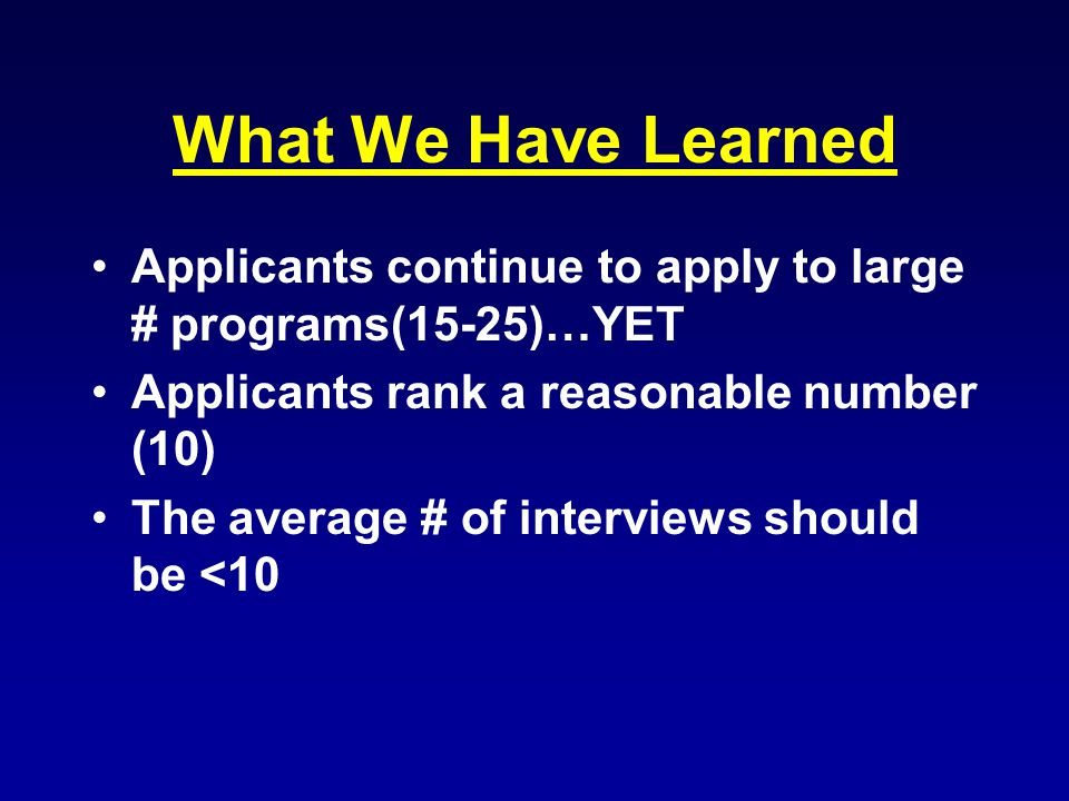 What We Have Learned Applicants continue to apply to large # programs(15-25)…YET Applicants rank a reasonable number (10) The average # of interviews should be <10