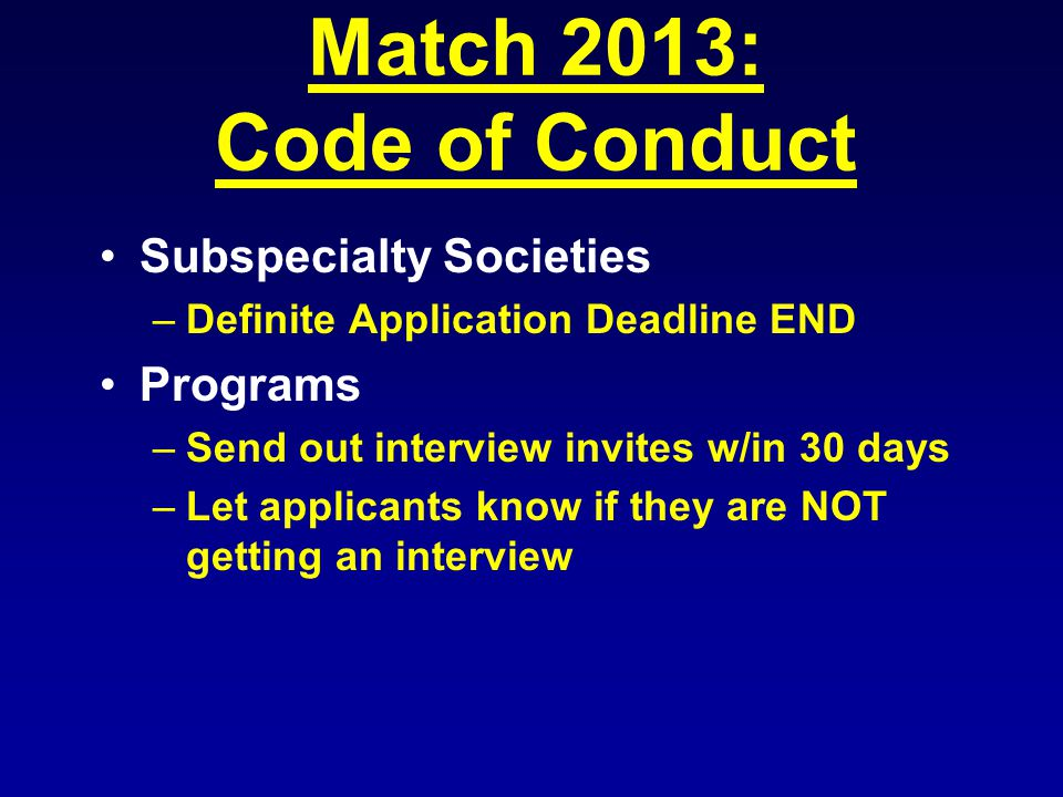 Match 2013: Code of Conduct Subspecialty Societies –Definite Application Deadline END Programs –Send out interview invites w/in 30 days –Let applicants know if they are NOT getting an interview