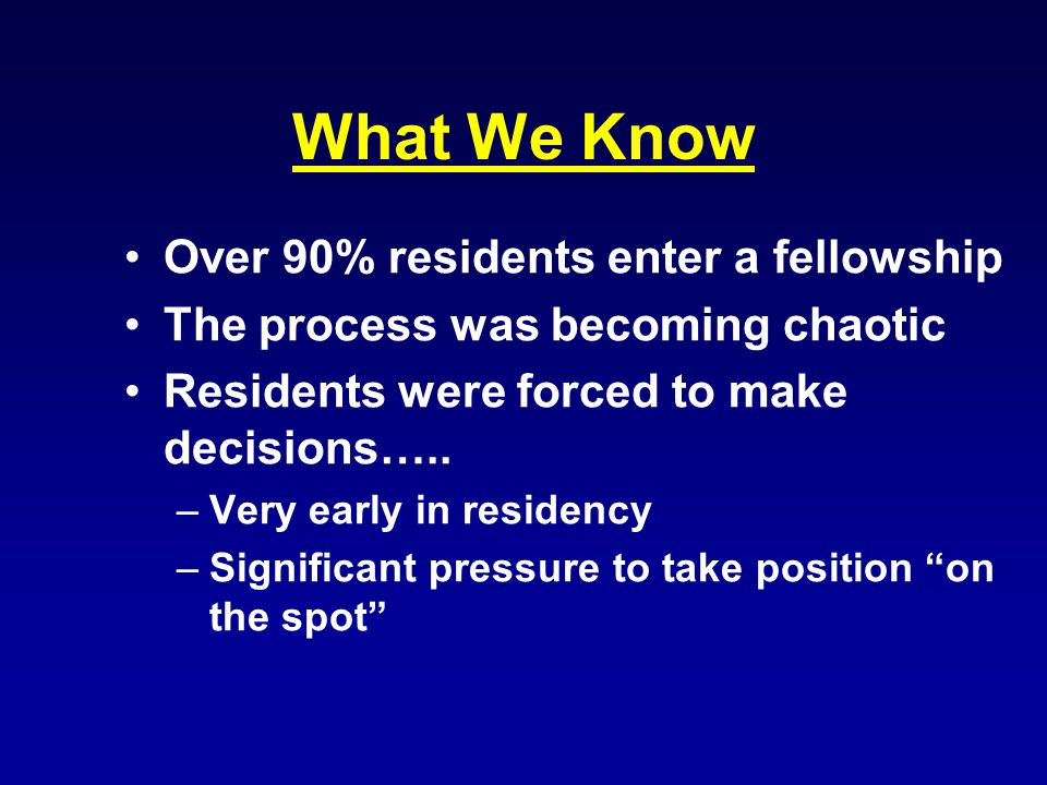 What We Know Over 90% residents enter a fellowship The process was becoming chaotic Residents were forced to make decisions…..
