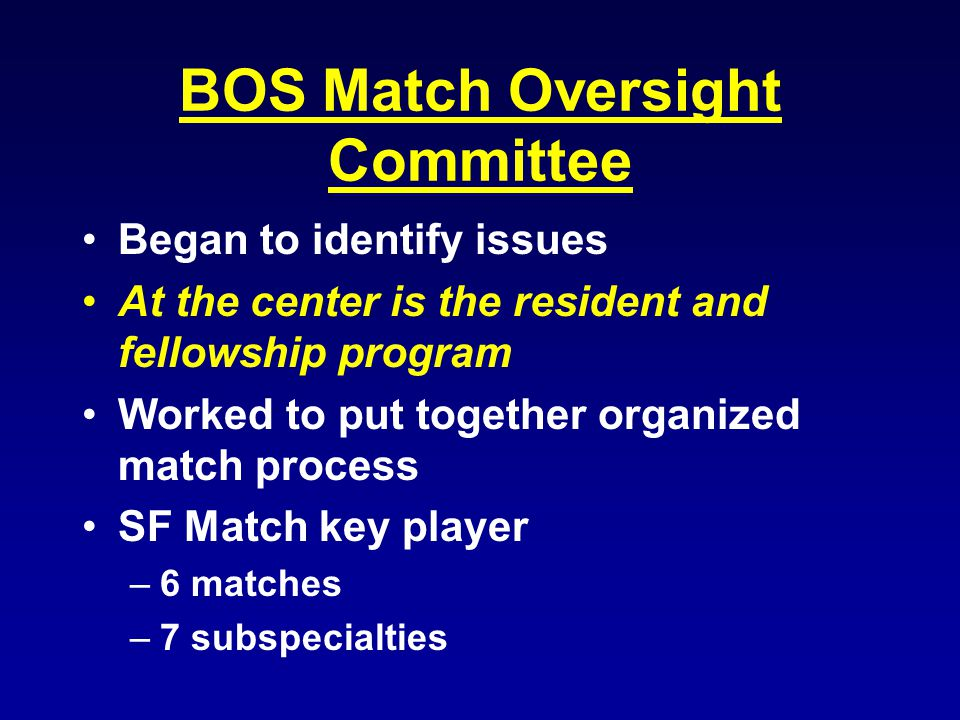 BOS Match Oversight Committee Began to identify issues At the center is the resident and fellowship program Worked to put together organized match process SF Match key player –6 matches –7 subspecialties