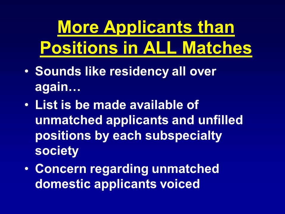 More Applicants than Positions in ALL Matches Sounds like residency all over again… List is be made available of unmatched applicants and unfilled positions by each subspecialty society Concern regarding unmatched domestic applicants voiced