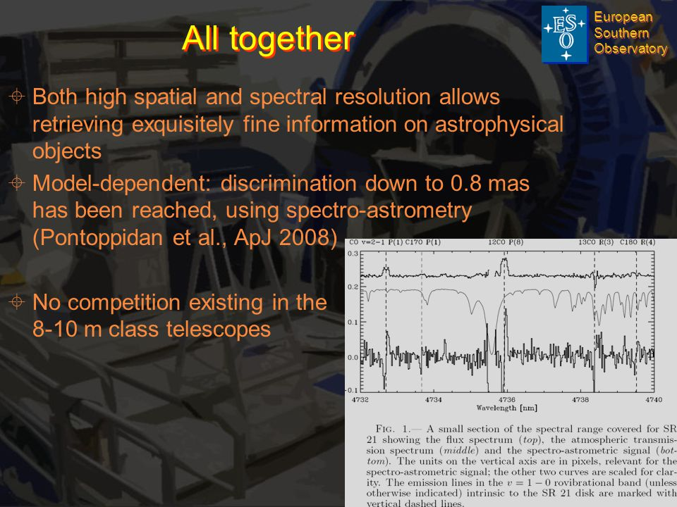 European Southern Observatory European Southern Observatory © ESO 2009 Page 7 AO Department All together   Both high spatial and spectral resolution allows retrieving exquisitely fine information on astrophysical objects   Model-dependent: discrimination down to 0.8 mas has been reached, using spectro-astrometry (Pontoppidan et al., ApJ 2008)   No competition existing in the 8-10 m class telescopes
