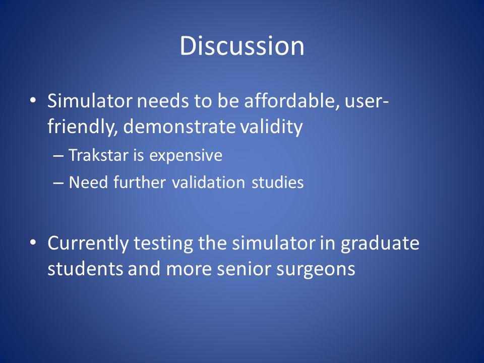 Discussion Simulator needs to be affordable, user- friendly, demonstrate validity – Trakstar is expensive – Need further validation studies Currently testing the simulator in graduate students and more senior surgeons