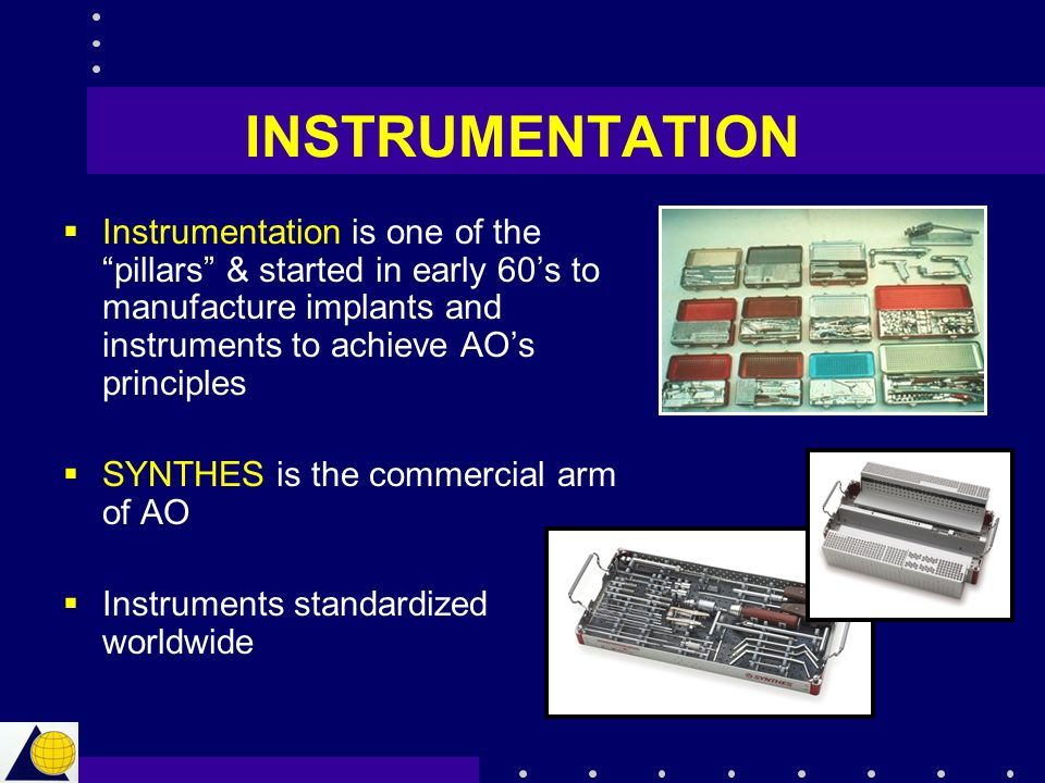 """INSTRUMENTATION  Instrumentation is one of the """"pillars"""" & started in early 60's to manufacture implants and instruments to achieve AO's principles """