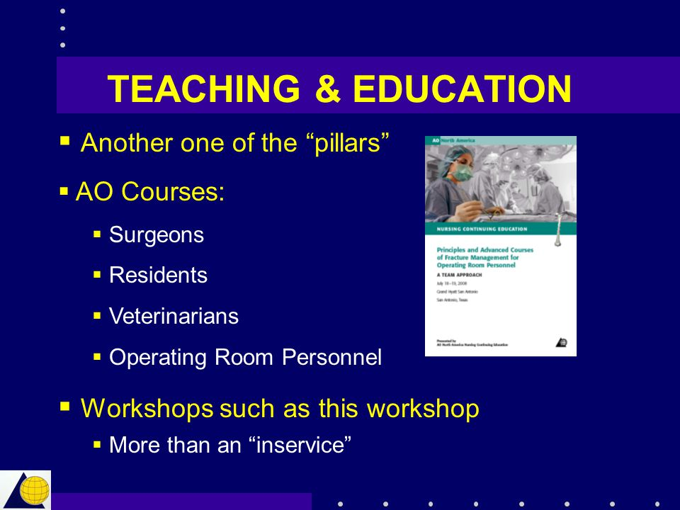 """TEACHING & EDUCATION  Another one of the """"pillars""""  AO Courses:  Surgeons  Residents  Veterinarians  Operating Room Personnel  Workshops such a"""