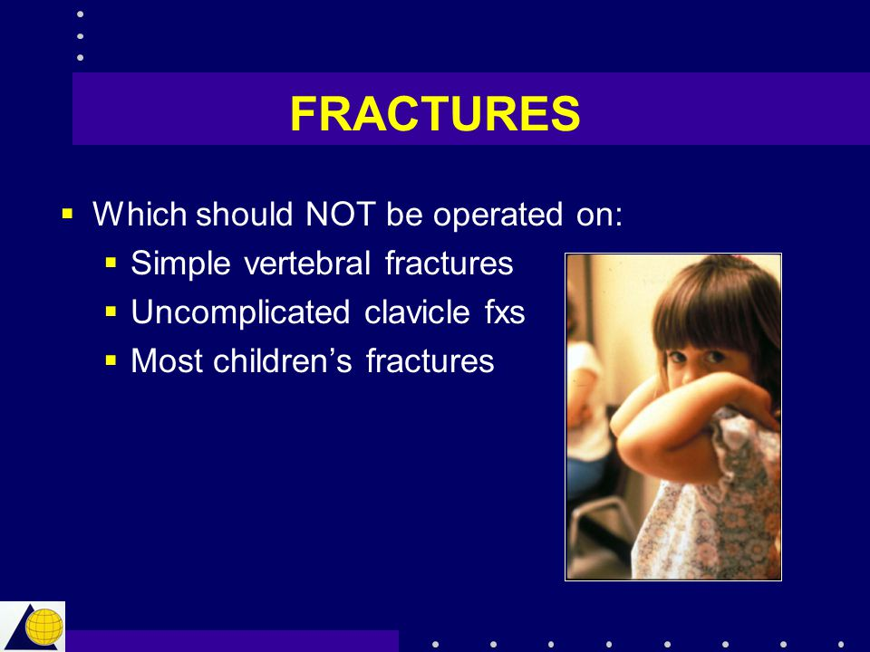 FRACTURES  Which should NOT be operated on:  Simple vertebral fractures  Uncomplicated clavicle fxs  Most children's fractures