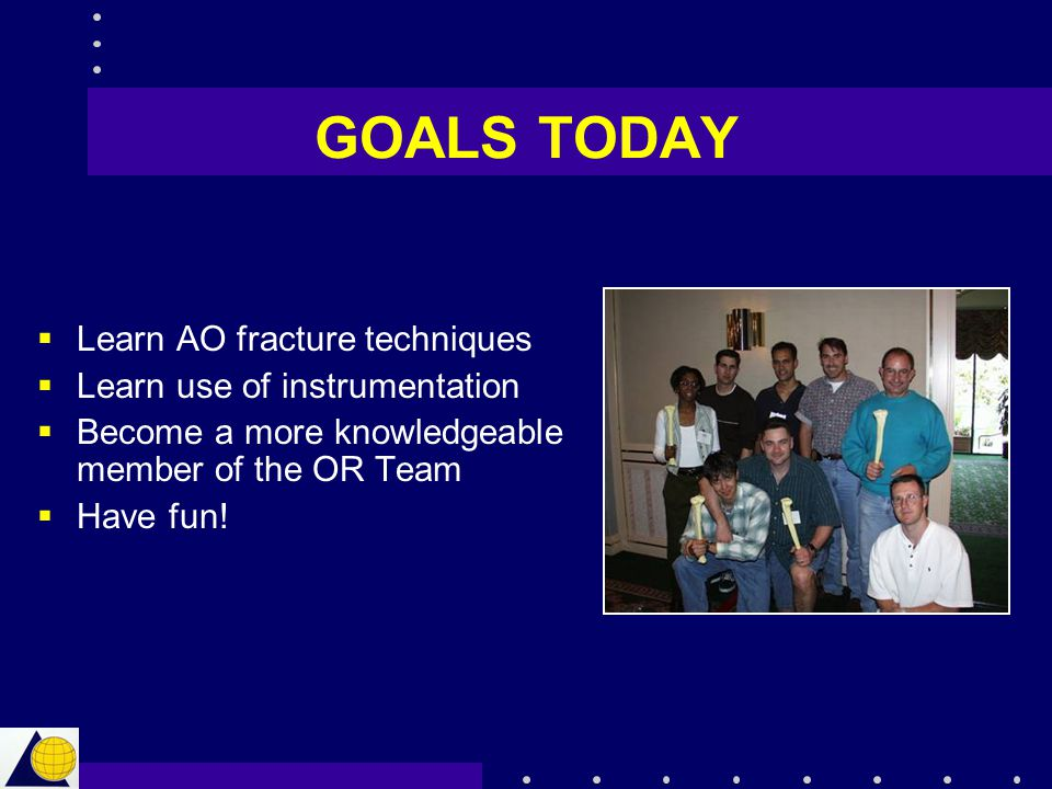 GOALS TODAY  Learn AO fracture techniques  Learn use of instrumentation  Become a more knowledgeable member of the OR Team  Have fun!