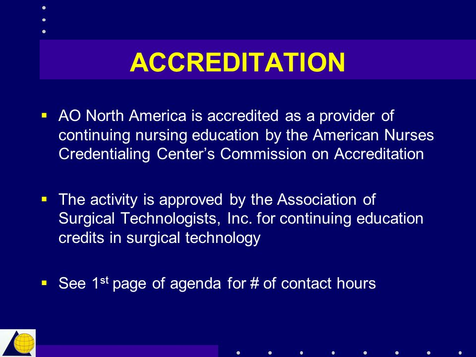 ACCREDITATION  AO North America is accredited as a provider of continuing nursing education by the American Nurses Credentialing Center's Commission