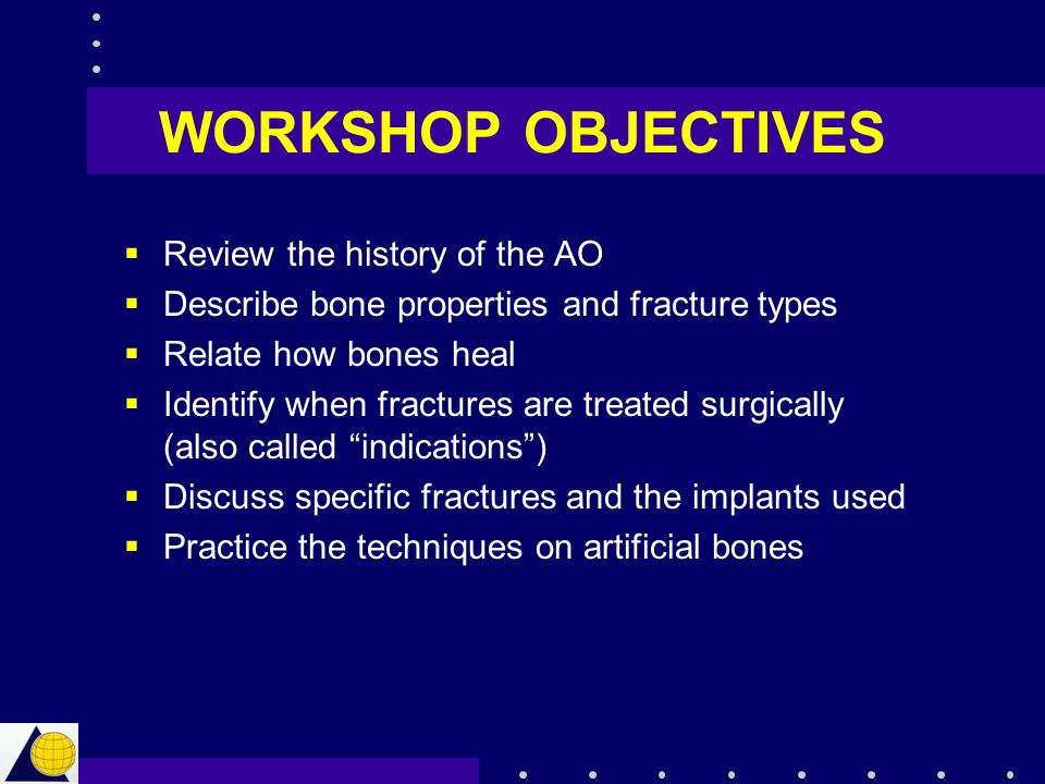 WORKSHOP OBJECTIVES  Review the history of the AO  Describe bone properties and fracture types  Relate how bones heal  Identify when fractures are