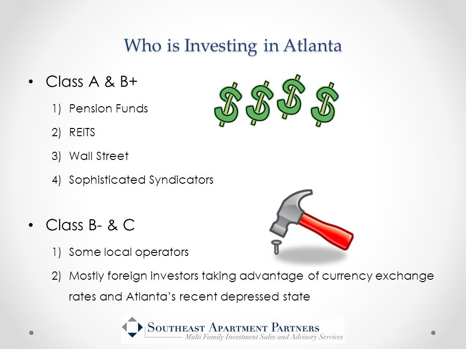 Class A & B+ 1)Pension Funds 2)REITS 3)Wall Street 4)Sophisticated Syndicators Who is Investing in Atlanta Class B- & C 1)Some local operators 2)Mostly foreign investors taking advantage of currency exchange rates and Atlanta's recent depressed state