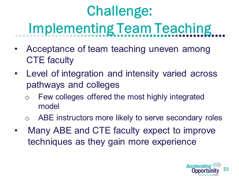 Challenge: Implementing Team Teaching Acceptance of team teaching uneven among CTE faculty Level of integration and intensity varied across pathways and colleges o Few colleges offered the most highly integrated model o ABE instructors more likely to serve secondary roles Many ABE and CTE faculty expect to improve techniques as they gain more experience 23