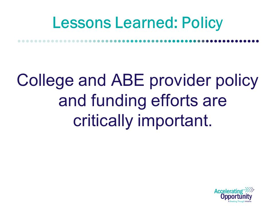 Lessons Learned: Policy College and ABE provider policy and funding efforts are critically important.