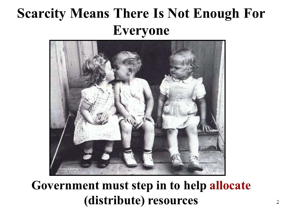 Scarcity Means There Is Not Enough For Everyone Government must step in to help allocate (distribute) resources 2