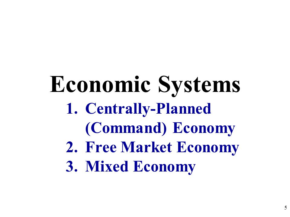 Economic Systems 1.Centrally-Planned (Command) Economy 2.Free Market Economy 3.Mixed Economy 5