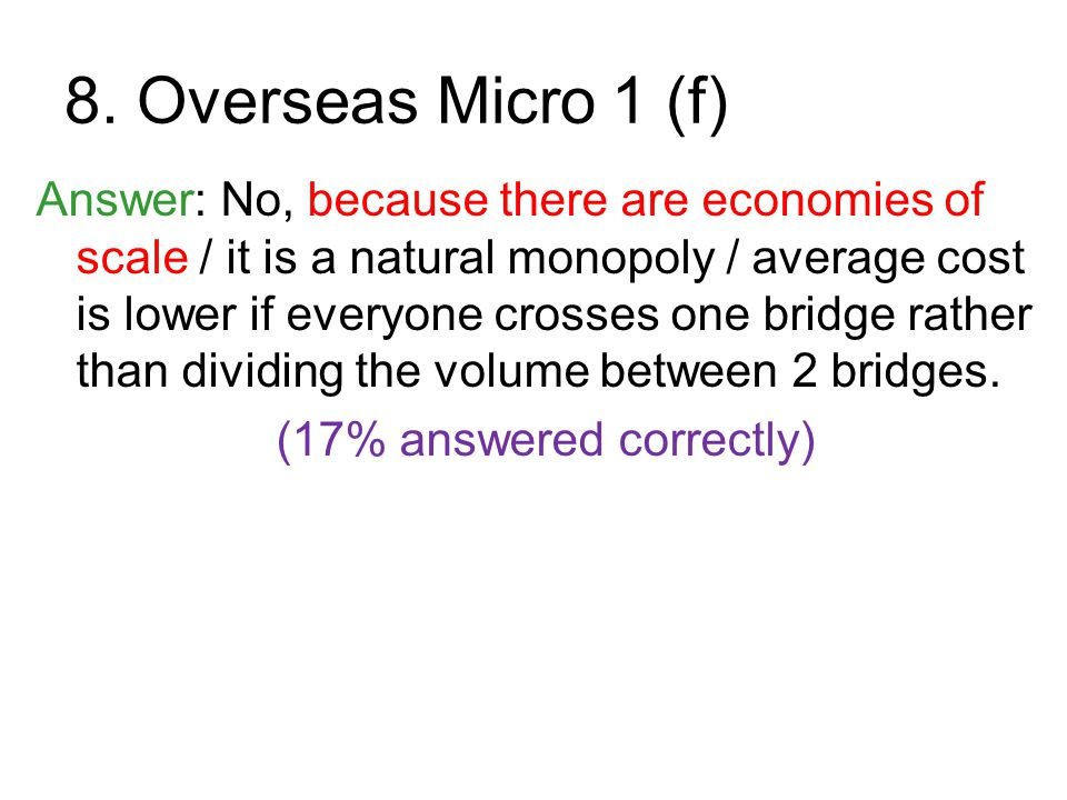 8. Overseas Micro 1 (f) Answer: No, because there are economies of scale / it is a natural monopoly / average cost is lower if everyone crosses one br