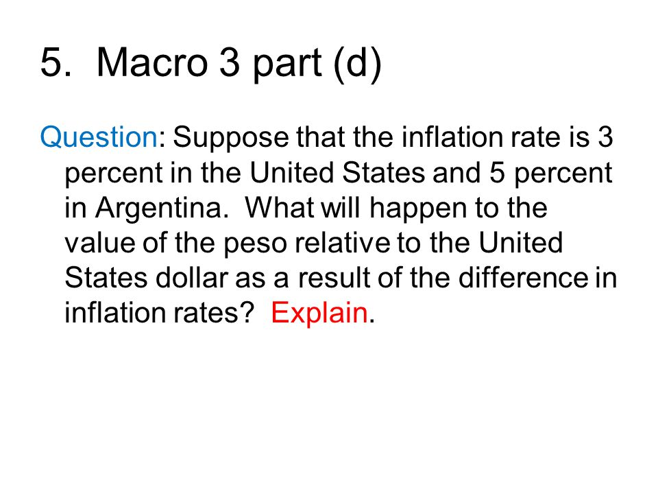 5. Macro 3 part (d) Question: Suppose that the inflation rate is 3 percent in the United States and 5 percent in Argentina. What will happen to the va