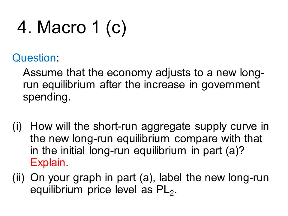 4. Macro 1 (c) Question: Assume that the economy adjusts to a new long- run equilibrium after the increase in government spending. (i)How will the sho