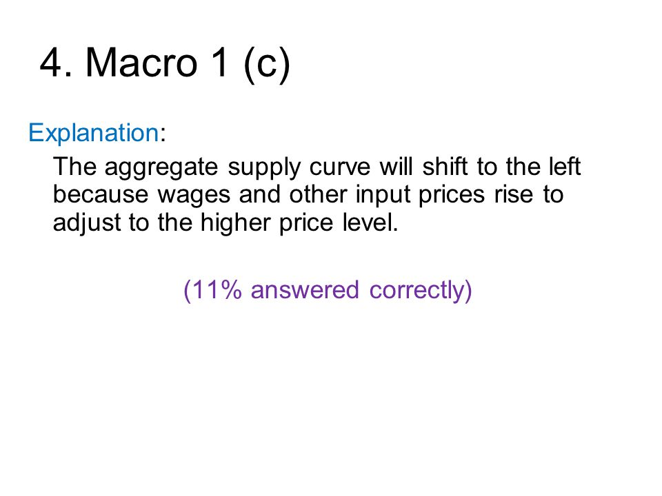 4. Macro 1 (c) Explanation: The aggregate supply curve will shift to the left because wages and other input prices rise to adjust to the higher price