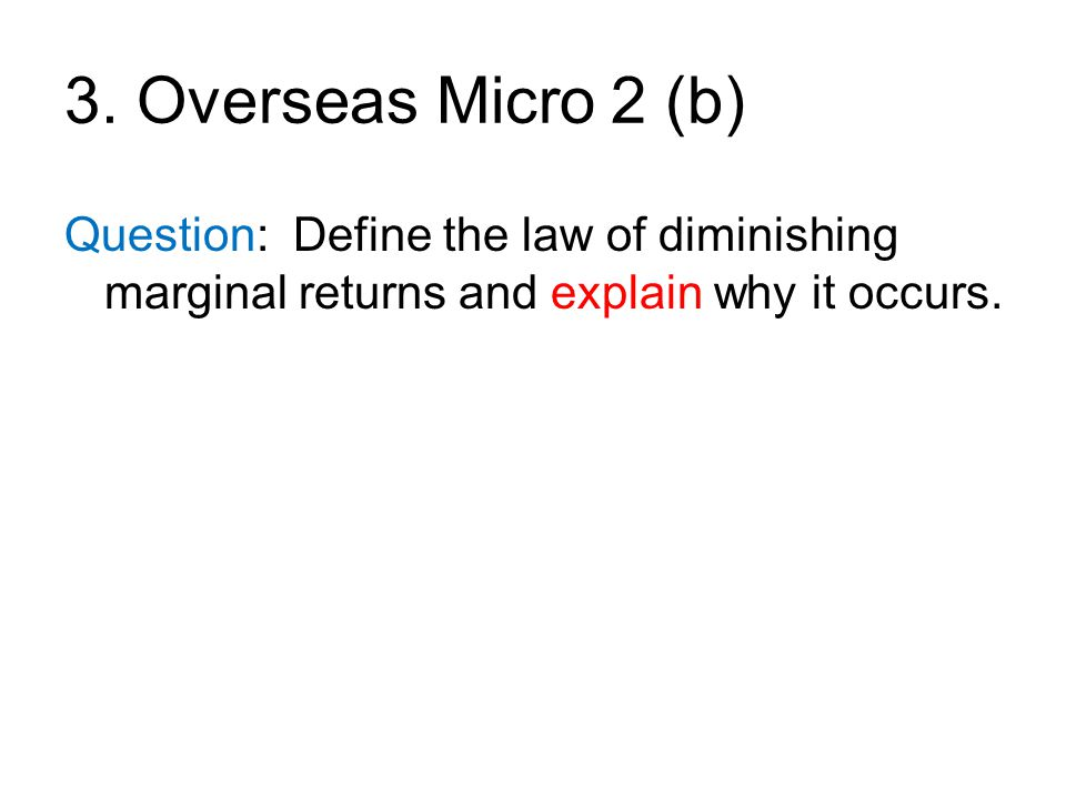 3. Overseas Micro 2 (b) Question: Define the law of diminishing marginal returns and explain why it occurs.
