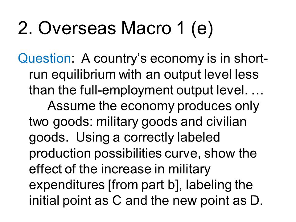 2. Overseas Macro 1 (e) Question: A country's economy is in short- run equilibrium with an output level less than the full-employment output level. …